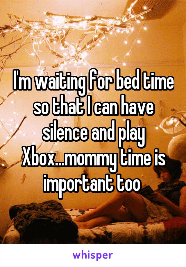 I'm waiting for bed time so that I can have silence and play Xbox...mommy time is important too