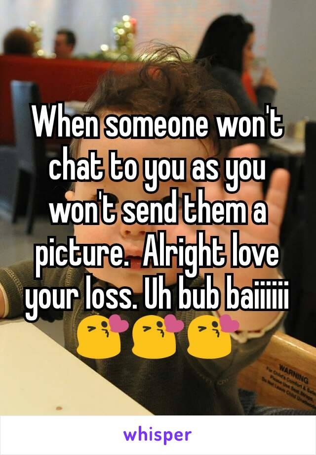 When someone won't chat to you as you won't send them a picture.  Alright love your loss. Uh bub baiiiiii 😘😘😘
