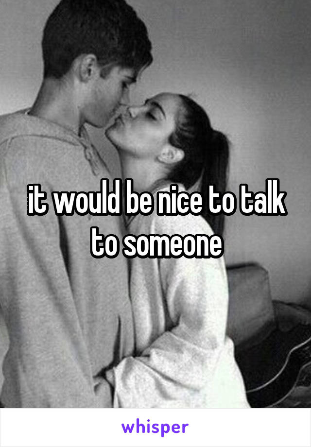 it would be nice to talk to someone