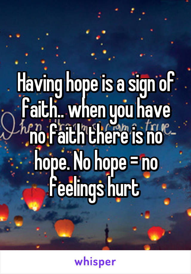 Having hope is a sign of faith.. when you have no faith there is no hope. No hope = no feelings hurt