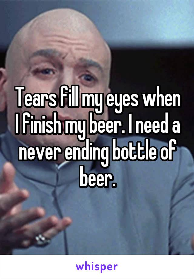 Tears fill my eyes when I finish my beer. I need a never ending bottle of beer.