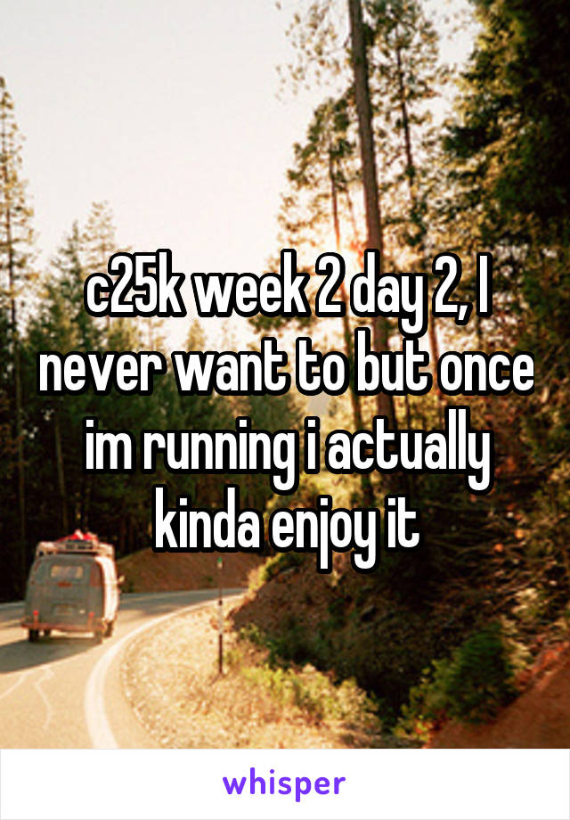 c25k week 2 day 2, I never want to but once im running i actually kinda enjoy it