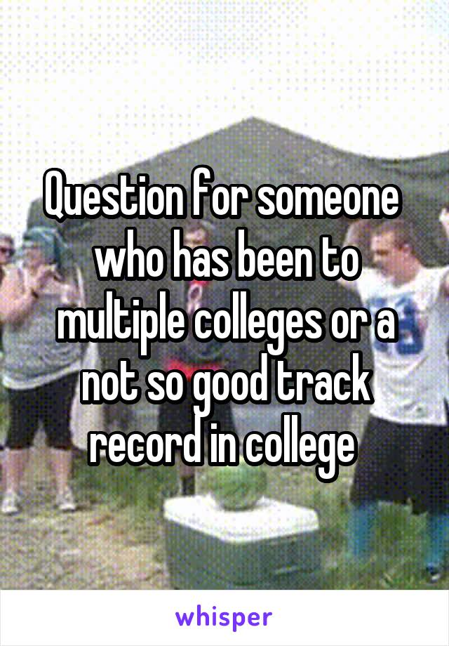 Question for someone  who has been to multiple colleges or a not so good track record in college