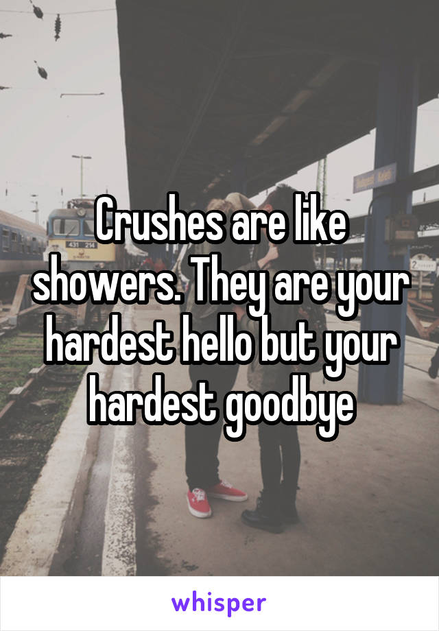Crushes are like showers. They are your hardest hello but your hardest goodbye