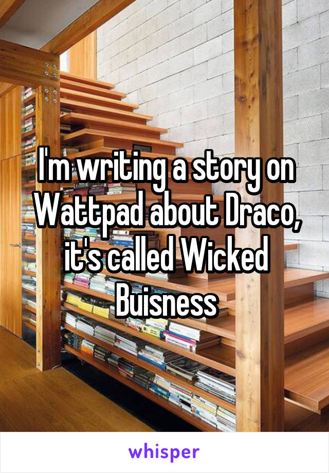 I'm writing a story on Wattpad about Draco, it's called Wicked Buisness