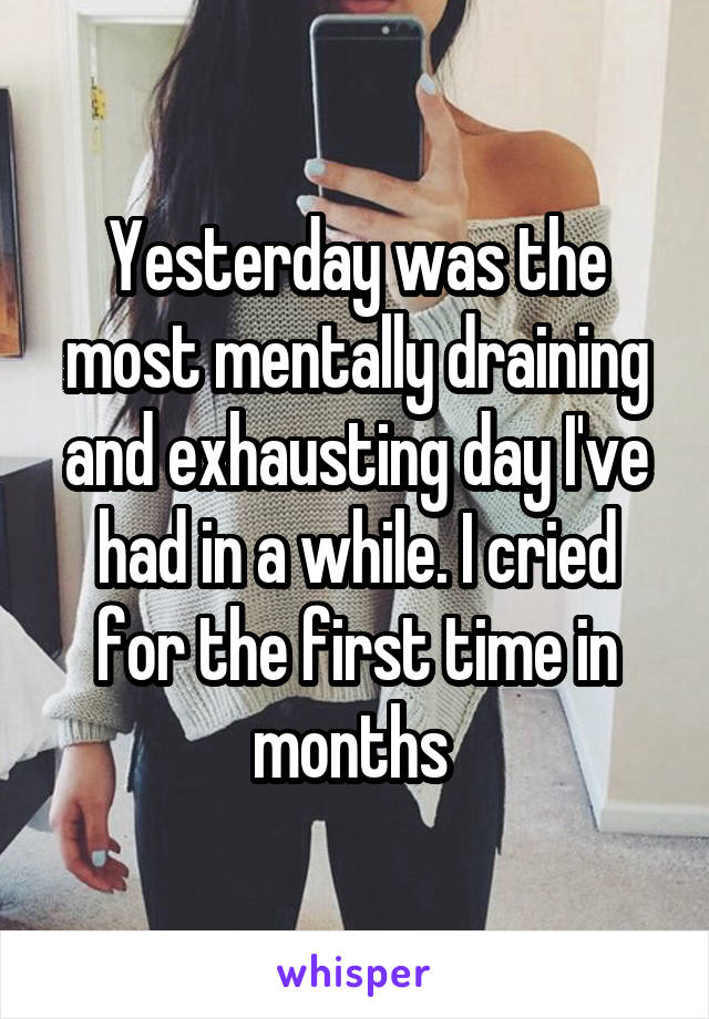 Yesterday was the most mentally draining and exhausting day I've had in a while. I cried for the first time in months