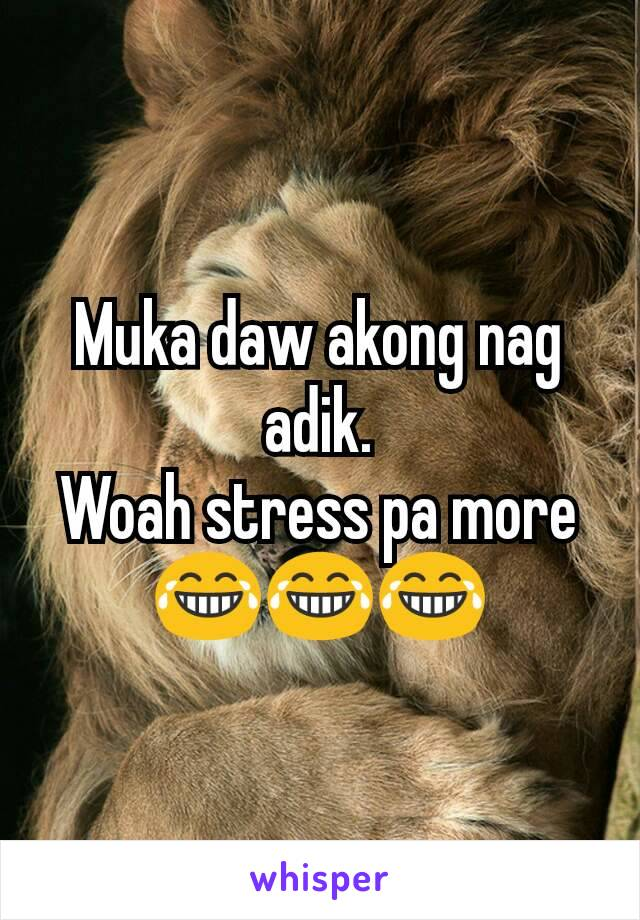 Muka daw akong nag adik. Woah stress pa more 😂😂😂