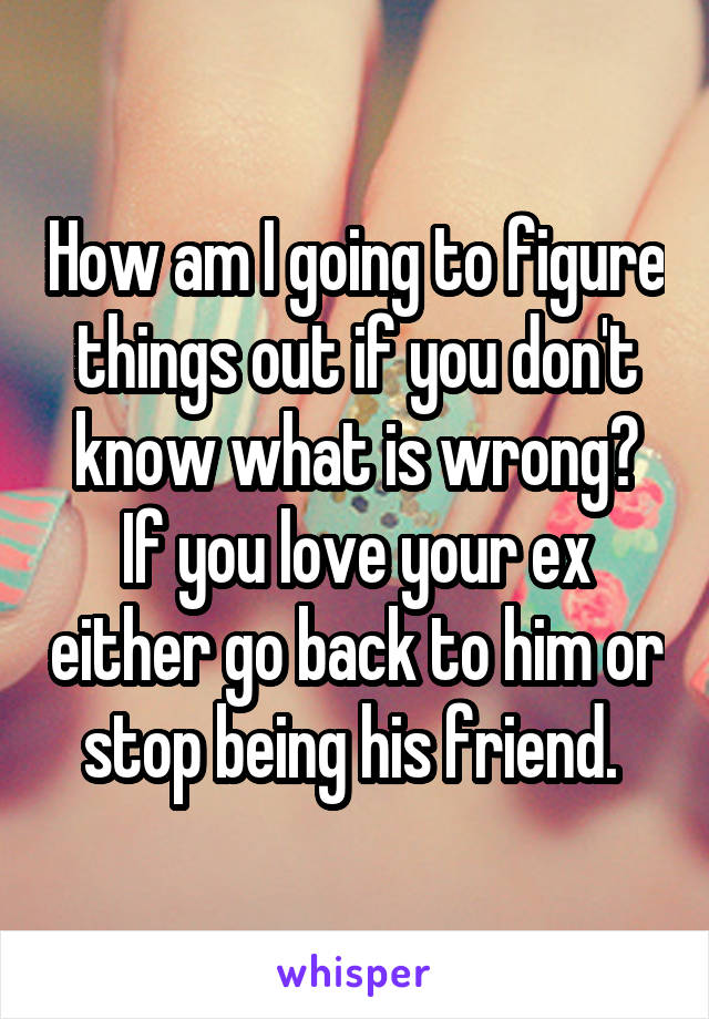 How am I going to figure things out if you don't know what is wrong? If you love your ex either go back to him or stop being his friend.