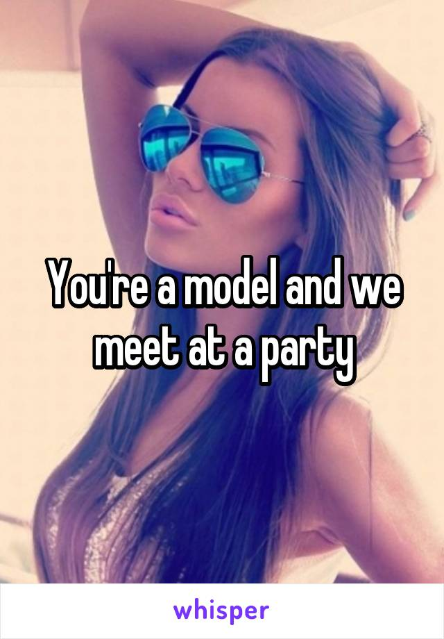 You're a model and we meet at a party
