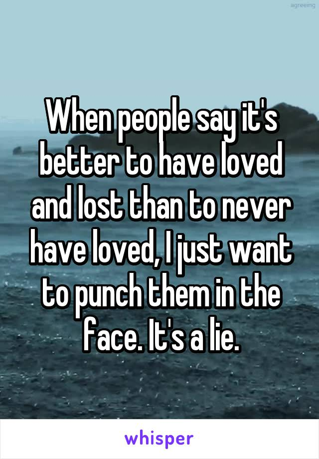 When people say it's better to have loved and lost than to never have loved, I just want to punch them in the face. It's a lie.