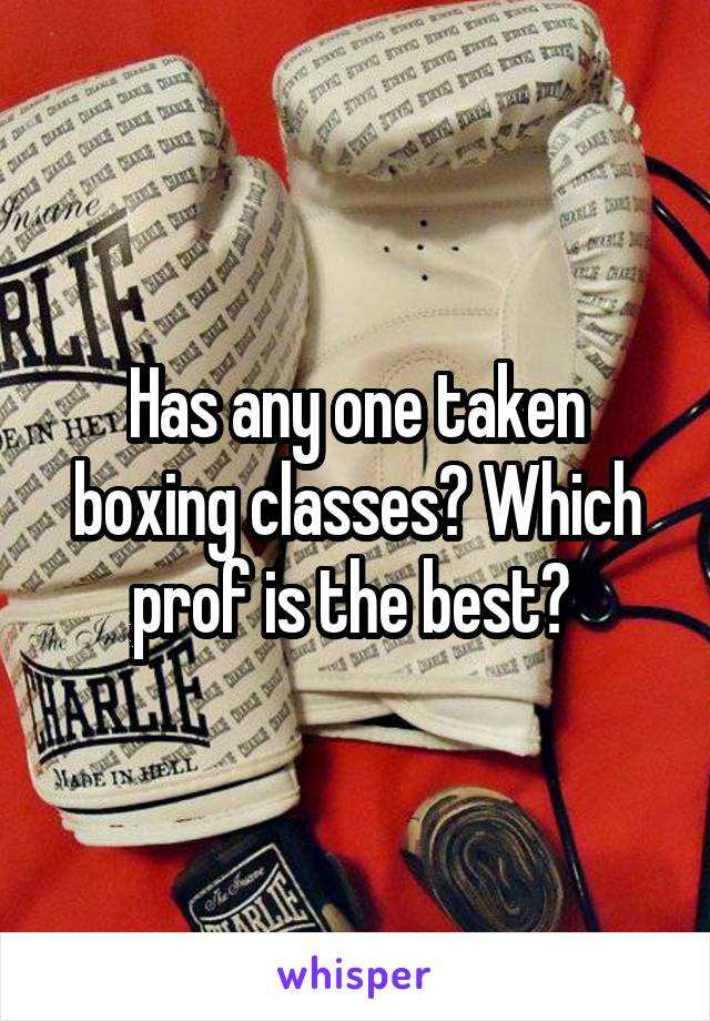 Has any one taken boxing classes? Which prof is the best?