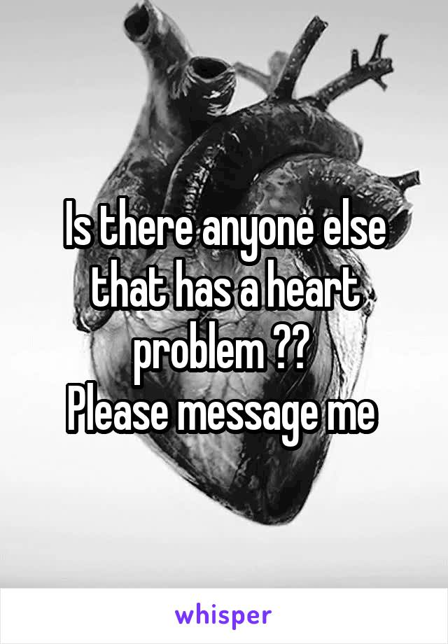 Is there anyone else that has a heart problem ??  Please message me