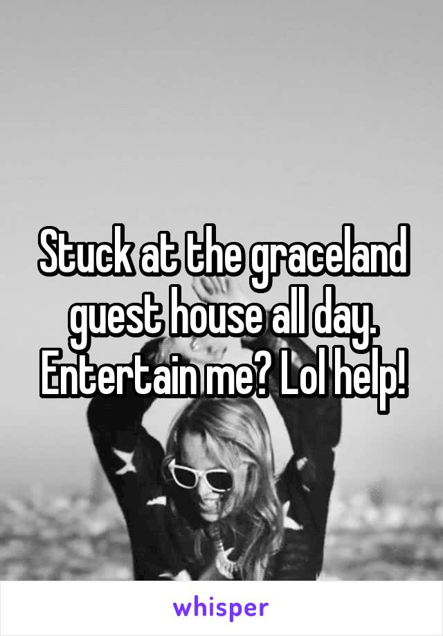 Stuck at the graceland guest house all day. Entertain me? Lol help!