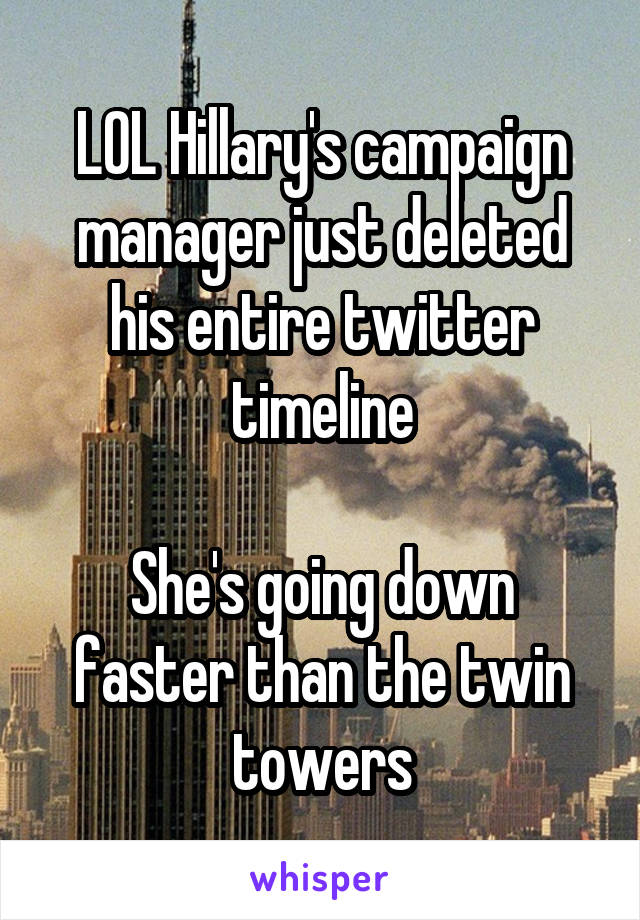 LOL Hillary's campaign manager just deleted his entire twitter timeline  She's going down faster than the twin towers