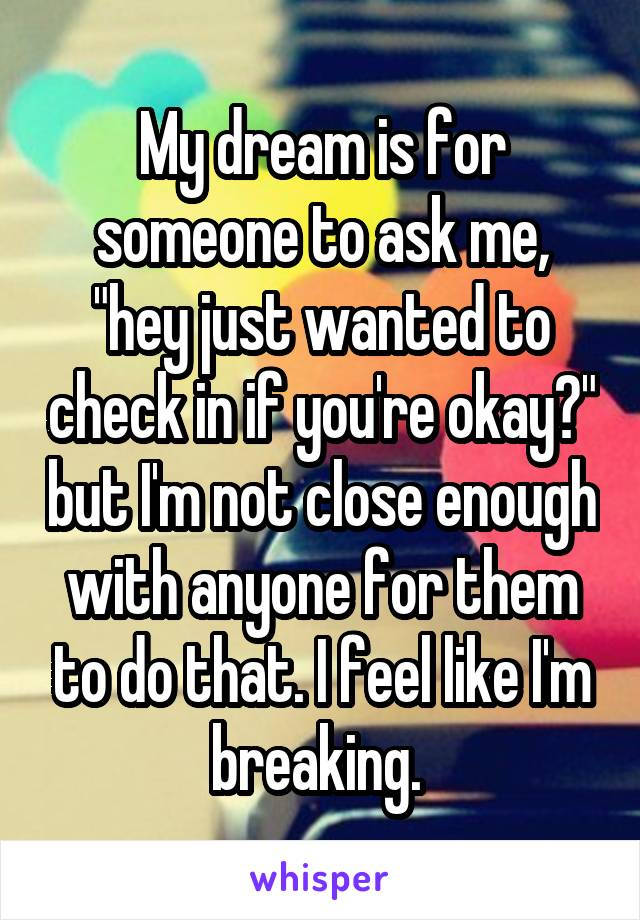 "My dream is for someone to ask me, ""hey just wanted to check in if you're okay?"" but I'm not close enough with anyone for them to do that. I feel like I'm breaking."