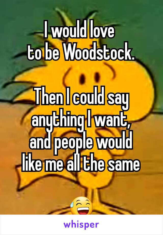 I would love  to be Woodstock.  Then I could say anything I want, and people would like me all the same  😅