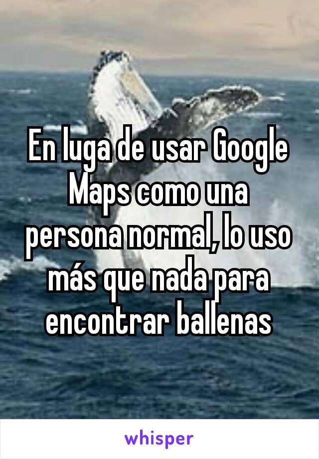 En luga de usar Google Maps como una persona normal, lo uso más que nada para encontrar ballenas