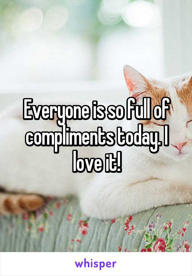 Everyone is so full of compliments today. I love it!