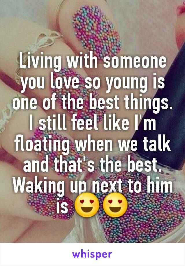 Living with someone you love so young is one of the best things. I still feel like I'm floating when we talk and that's the best. Waking up next to him is 😍😍