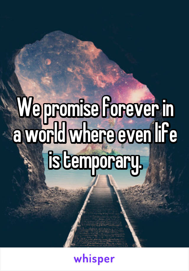 We promise forever in a world where even life is temporary.