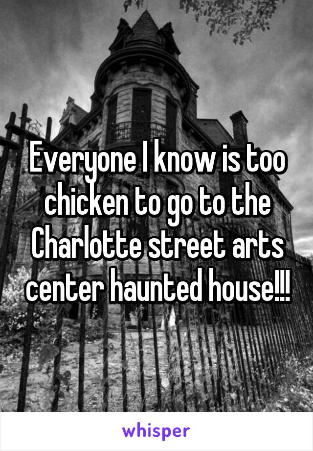 Everyone I know is too chicken to go to the Charlotte street arts center haunted house!!!