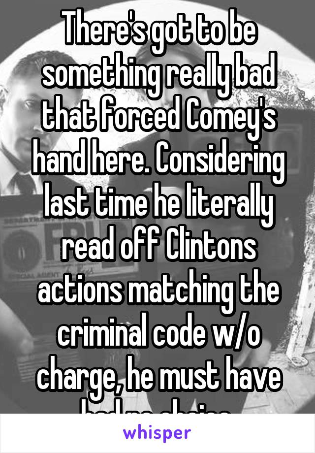 There's got to be something really bad that forced Comey's hand here. Considering last time he literally read off Clintons actions matching the criminal code w/o charge, he must have had no choice
