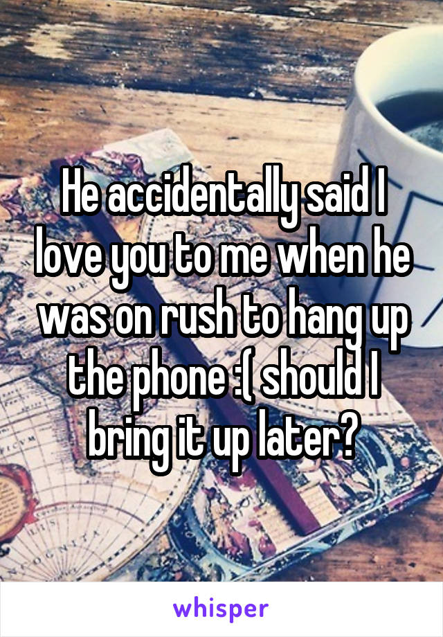 He accidentally said I love you to me when he was on rush to hang up the phone :( should I bring it up later?