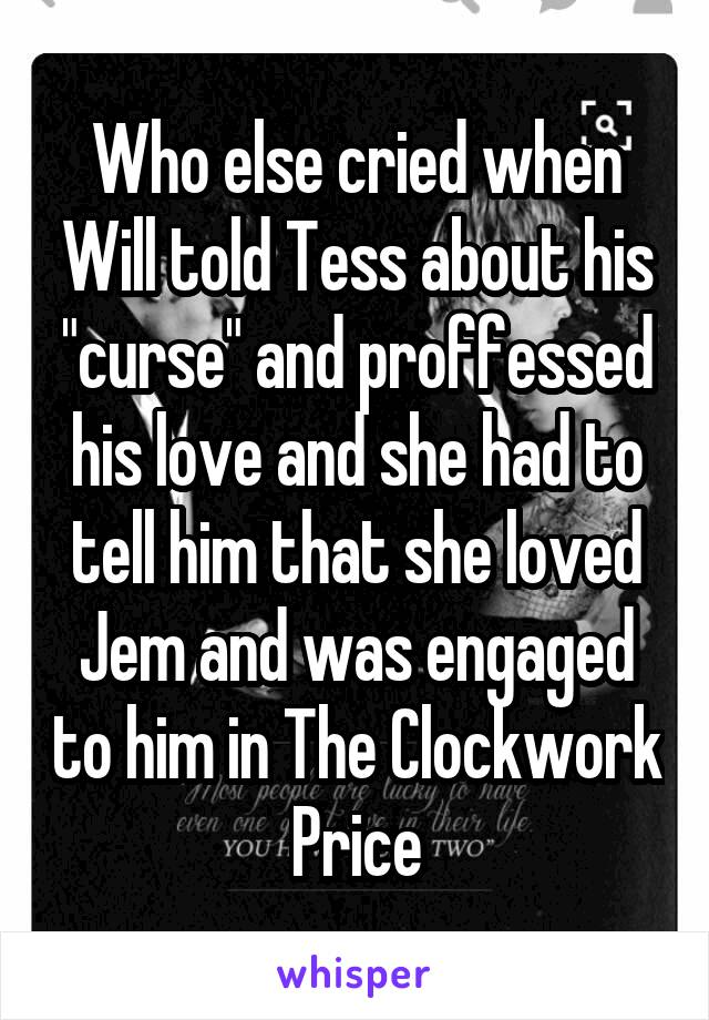 "Who else cried when Will told Tess about his ""curse"" and proffessed his love and she had to tell him that she loved Jem and was engaged to him in The Clockwork Price"