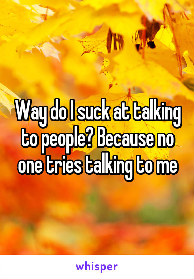Way do I suck at talking to people? Because no one tries talking to me