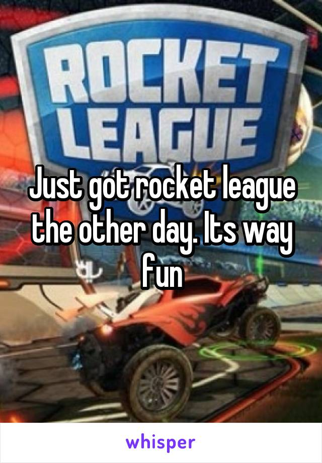 Just got rocket league the other day. Its way fun