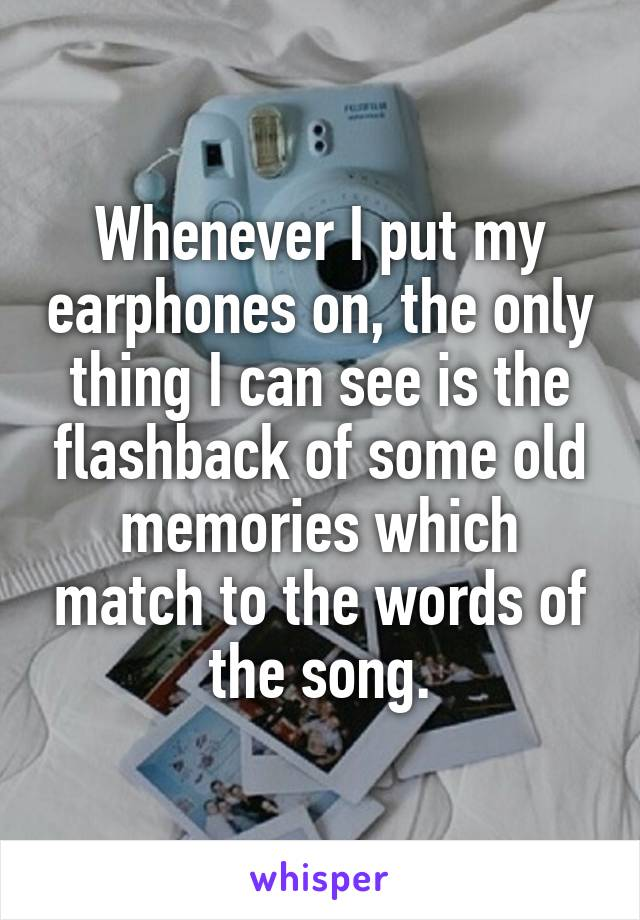 Whenever I put my earphones on, the only thing I can see is the flashback of some old memories which match to the words of the song.