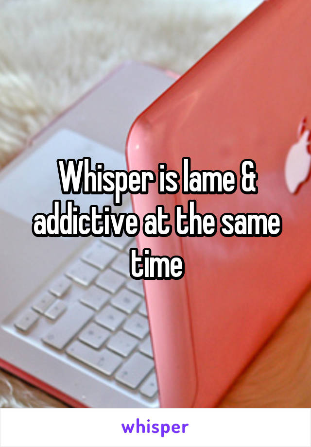 Whisper is lame & addictive at the same time