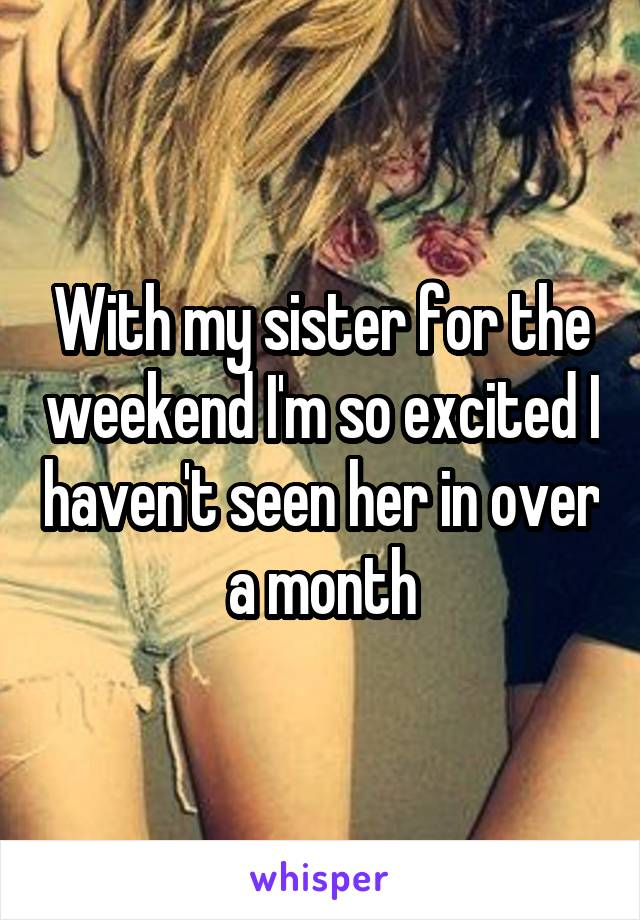 With my sister for the weekend I'm so excited I haven't seen her in over a month