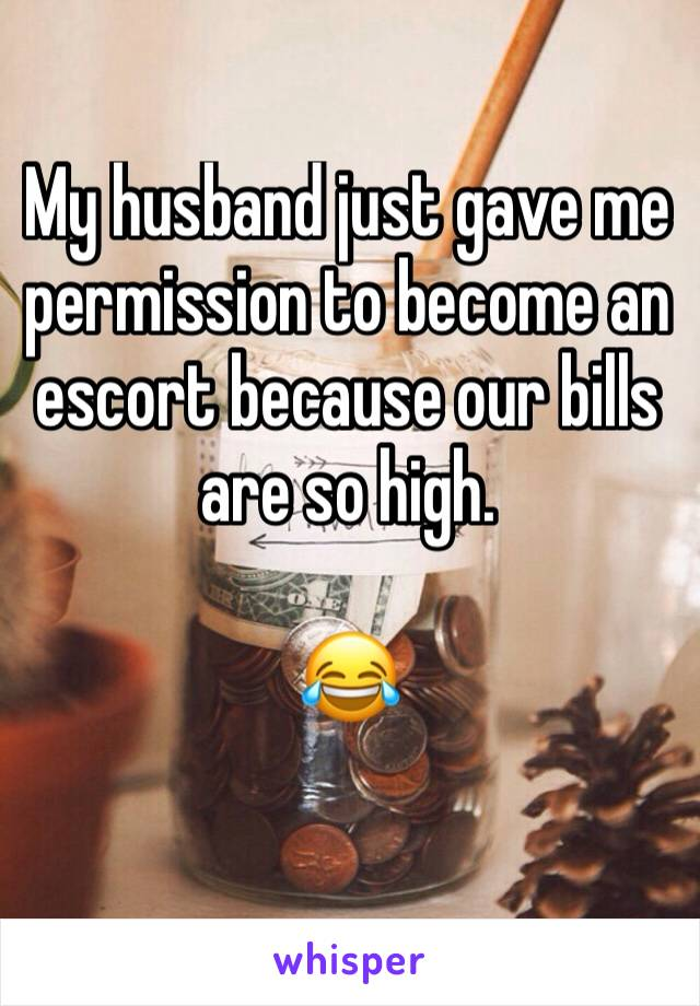 My husband just gave me permission to become an escort because our bills are so high.   😂
