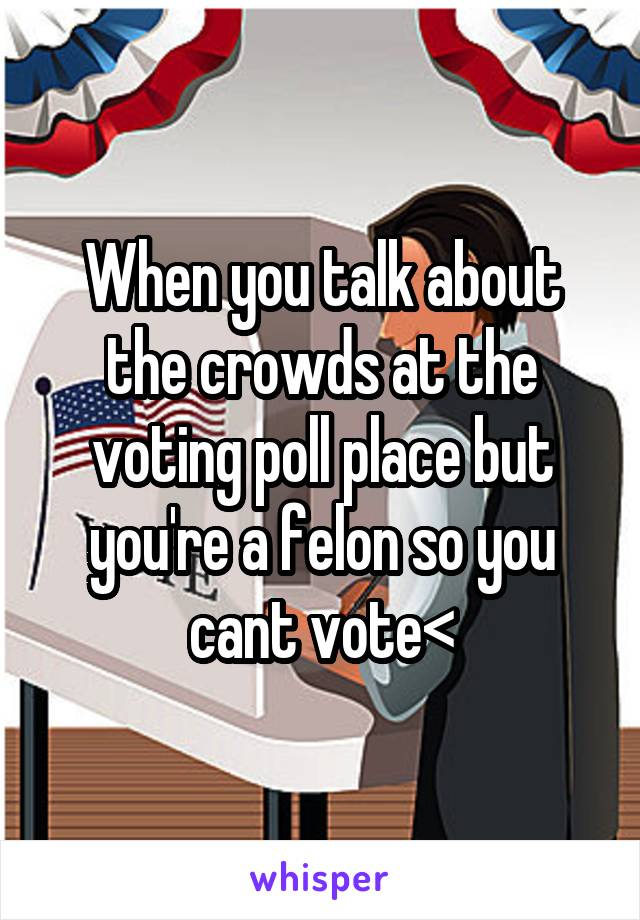 When you talk about the crowds at the voting poll place but you're a felon so you cant vote<