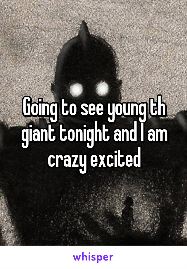 Going to see young th giant tonight and I am crazy excited