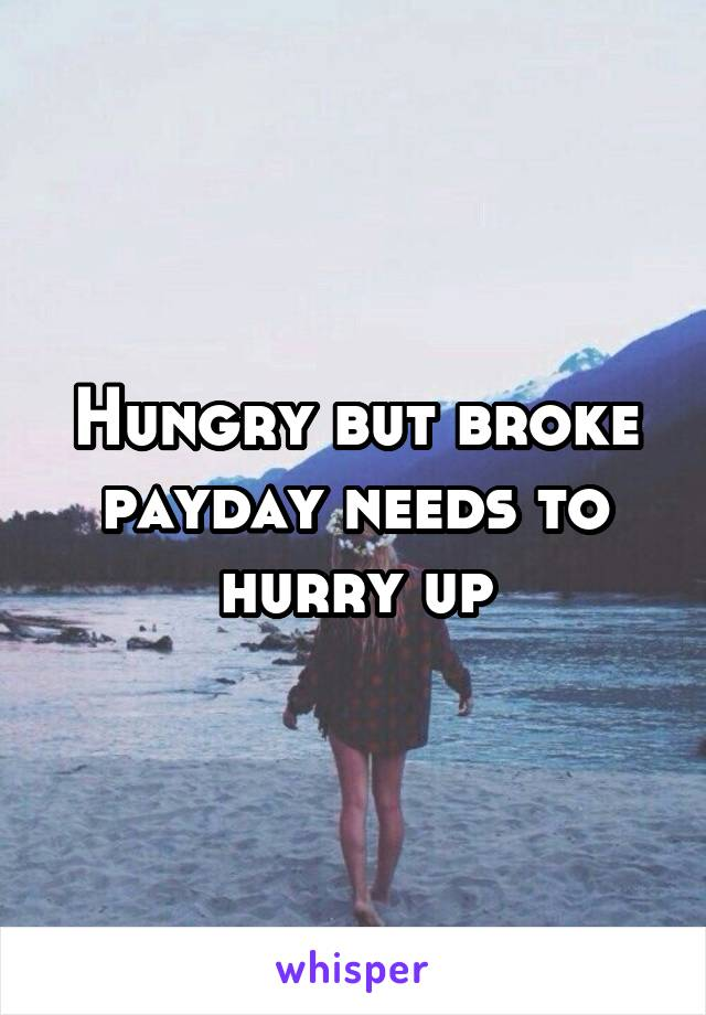 Hungry but broke payday needs to hurry up
