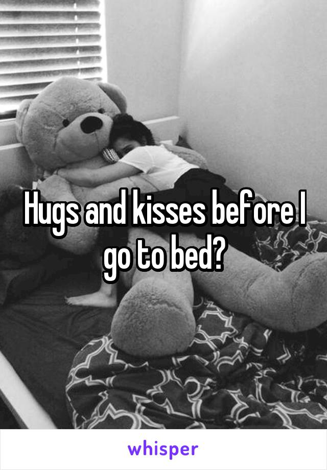 Hugs and kisses before I go to bed?