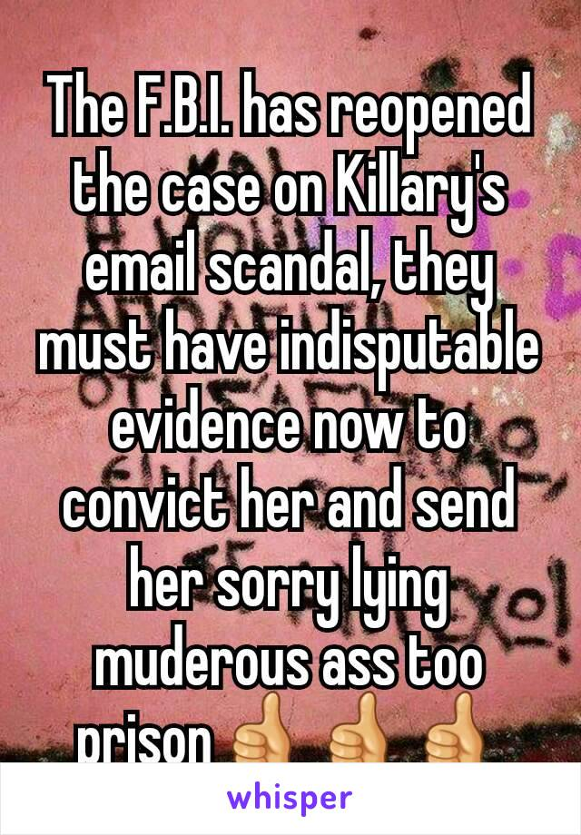 The F.B.I. has reopened the case on Killary's email scandal, they must have indisputable evidence now to convict her and send her sorry lying muderous ass too prison👍👍👍