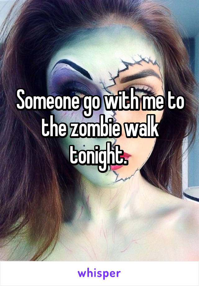 Someone go with me to the zombie walk tonight.