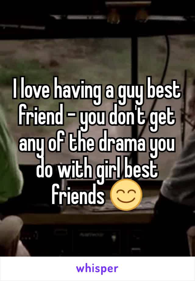 I love having a guy best friend - you don't get any of the drama you do with girl best friends 😊