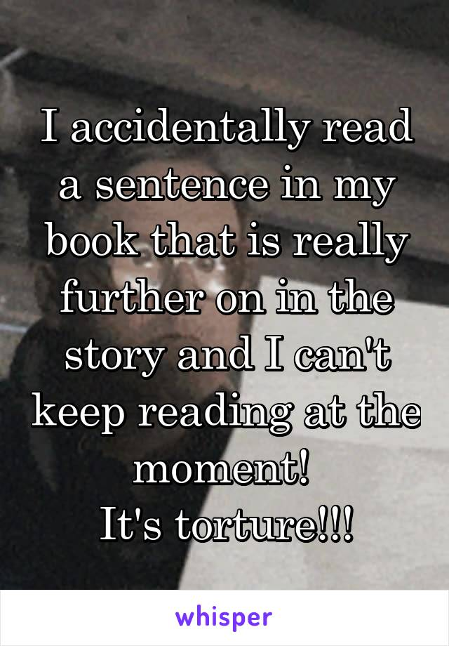 I accidentally read a sentence in my book that is really further on in the story and I can't keep reading at the moment!  It's torture!!!