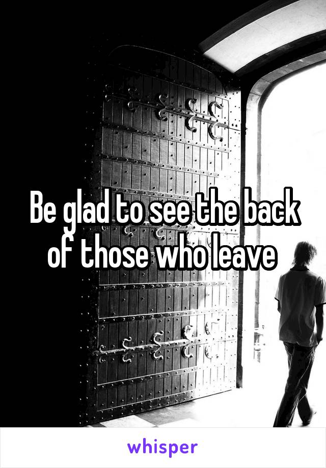 Be glad to see the back of those who leave