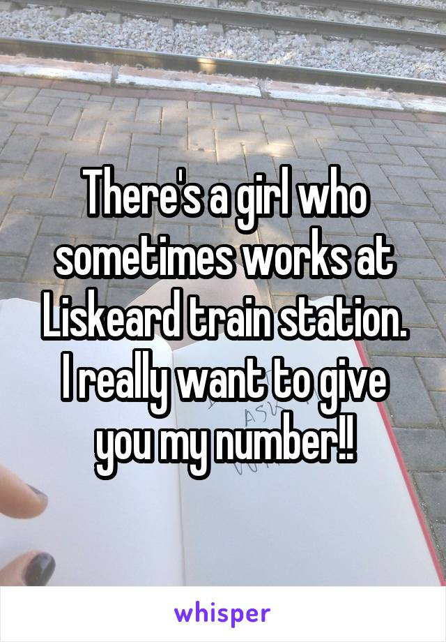 There's a girl who sometimes works at Liskeard train station. I really want to give you my number!!