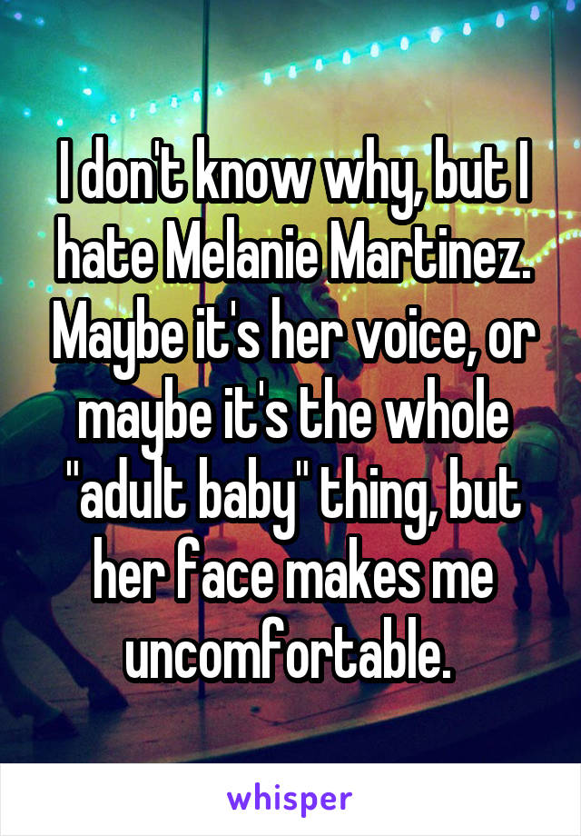 """I don't know why, but I hate Melanie Martinez. Maybe it's her voice, or maybe it's the whole """"adult baby"""" thing, but her face makes me uncomfortable."""