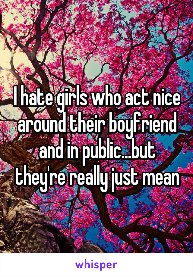 I hate girls who act nice around their boyfriend and in public...but they're really just mean