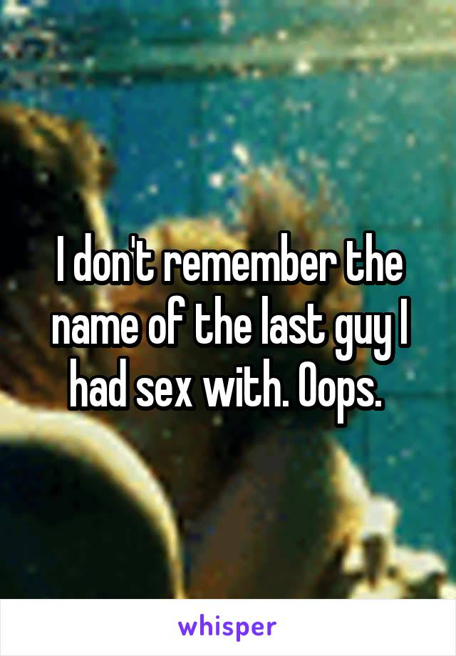 I don't remember the name of the last guy I had sex with. Oops.