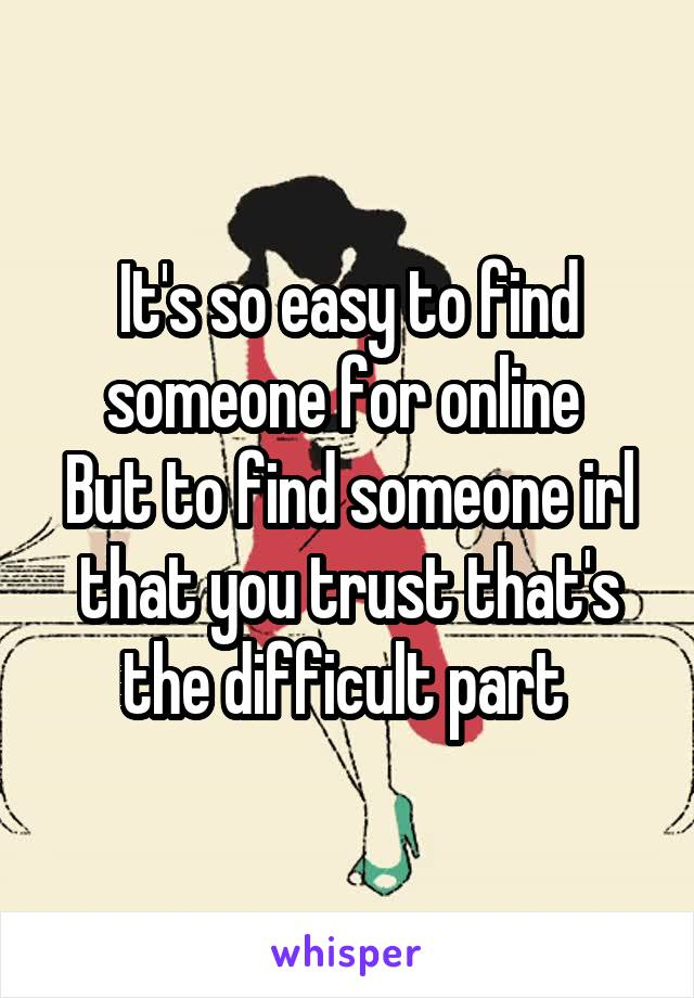 It's so easy to find someone for online  But to find someone irl that you trust that's the difficult part