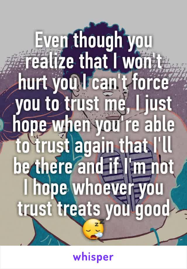 Even though you realize that I won't hurt you I can't force you to trust me, I just hope when you're able to trust again that I'll be there and if I'm not I hope whoever you trust treats you good 😪