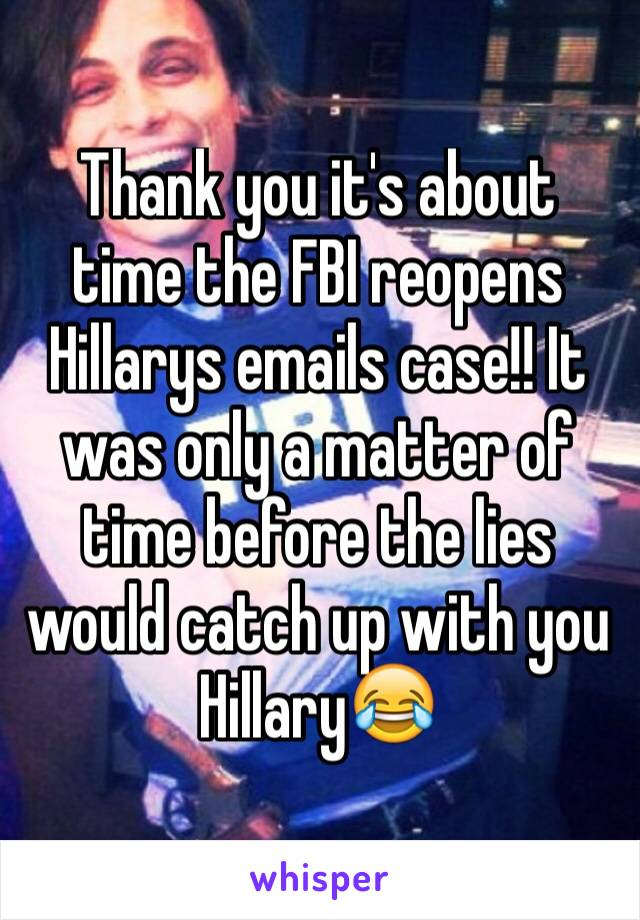 Thank you it's about time the FBI reopens  Hillarys emails case!! It was only a matter of time before the lies would catch up with you Hillary😂